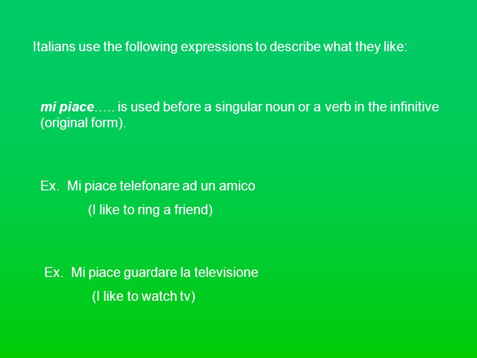Italians use the following expressions to describe what they like: mi piace….. is used before a singular noun or a verb in the infinitive (original fo