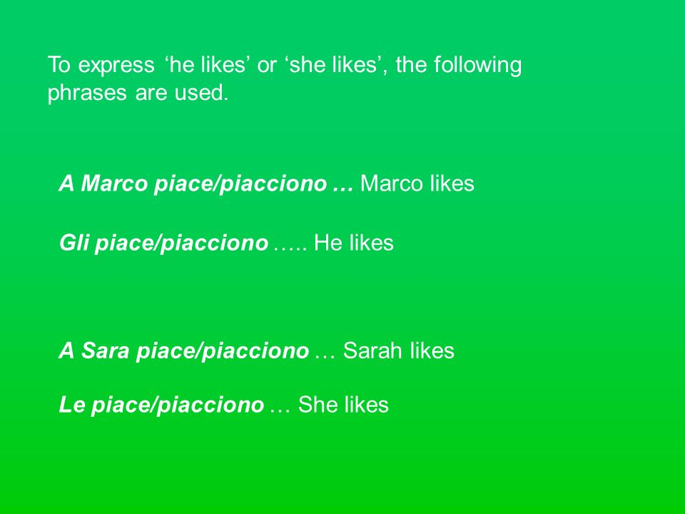To express he likes or she likes, the following phrases are used. A Marco piace/piacciono … Marco likes Gli piace/piacciono ….. He likes A Sara piace/