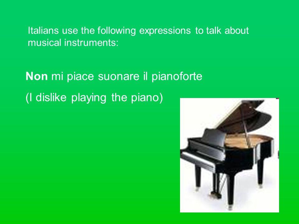 Italians use the following expressions to talk about musical instruments: Non mi piace suonare il pianoforte (I dislike playing the piano)
