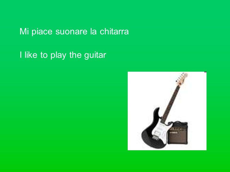 Mi piace suonare la chitarra I like to play the guitar