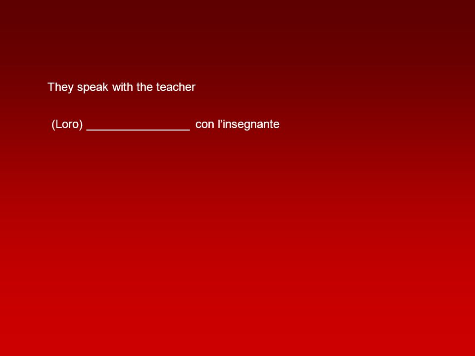 They speak with the teacher (Loro) ________________ con linsegnante