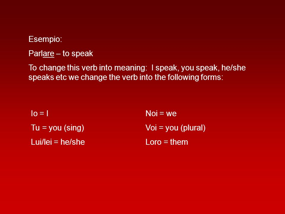 Esempio: Parlare – to speak To change this verb into meaning: I speak, you speak, he/she speaks etc we change the verb into the following forms: Io =