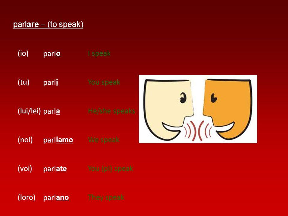 parlare – (to speak) (io) (tu) (lui/lei) (noi) (voi) (loro) parl o i a iamo ate ano I speak You speak He/she speaks We speak You (pl) speak They speak