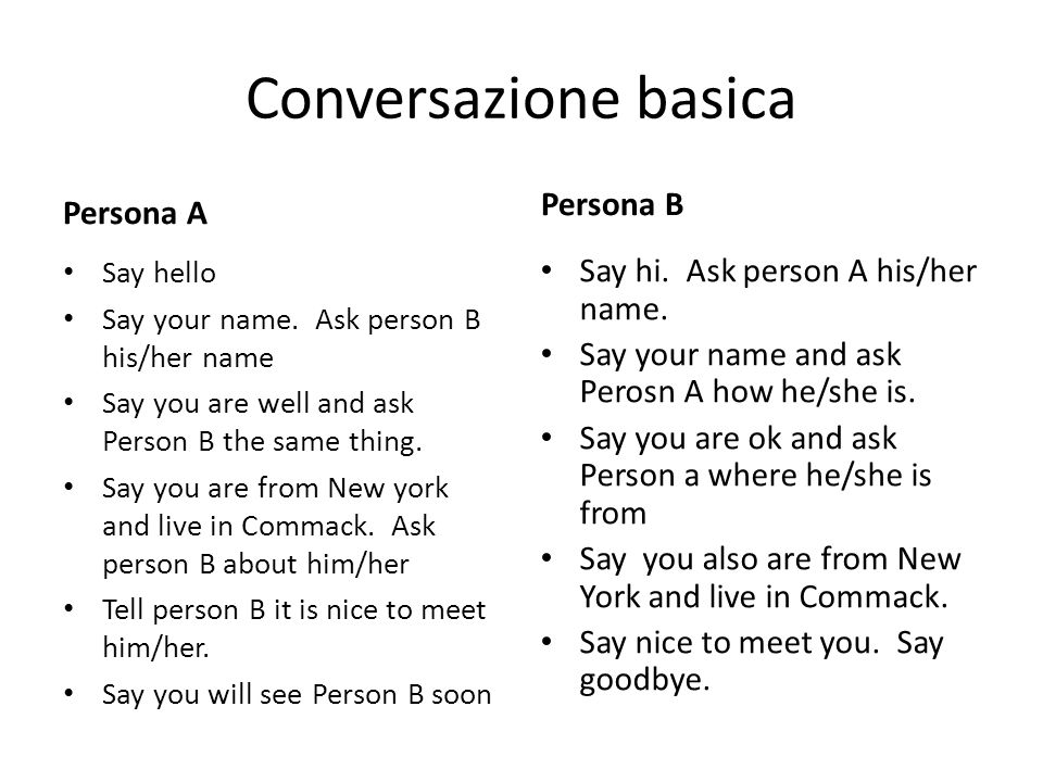 Conversazione basica Persona A Say hello Say your name. Ask person B his/her name Say you are well and ask Person B the same thing. Say you are from N