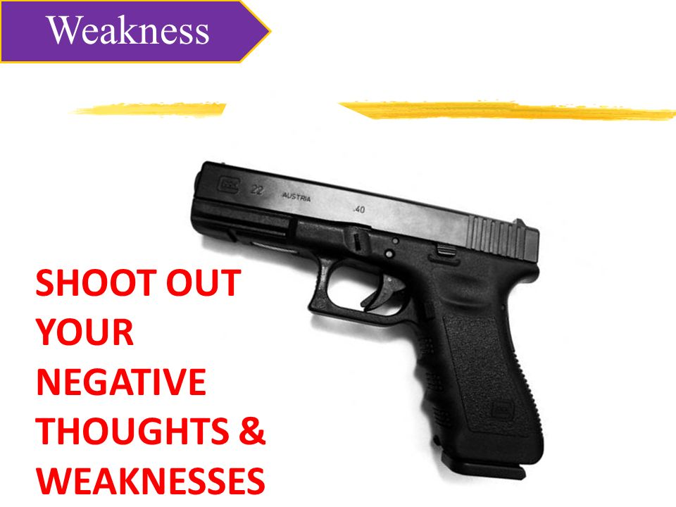 SHOOT OUT YOUR NEGATIVE THOUGHTS & WEAKNESSES Weakness