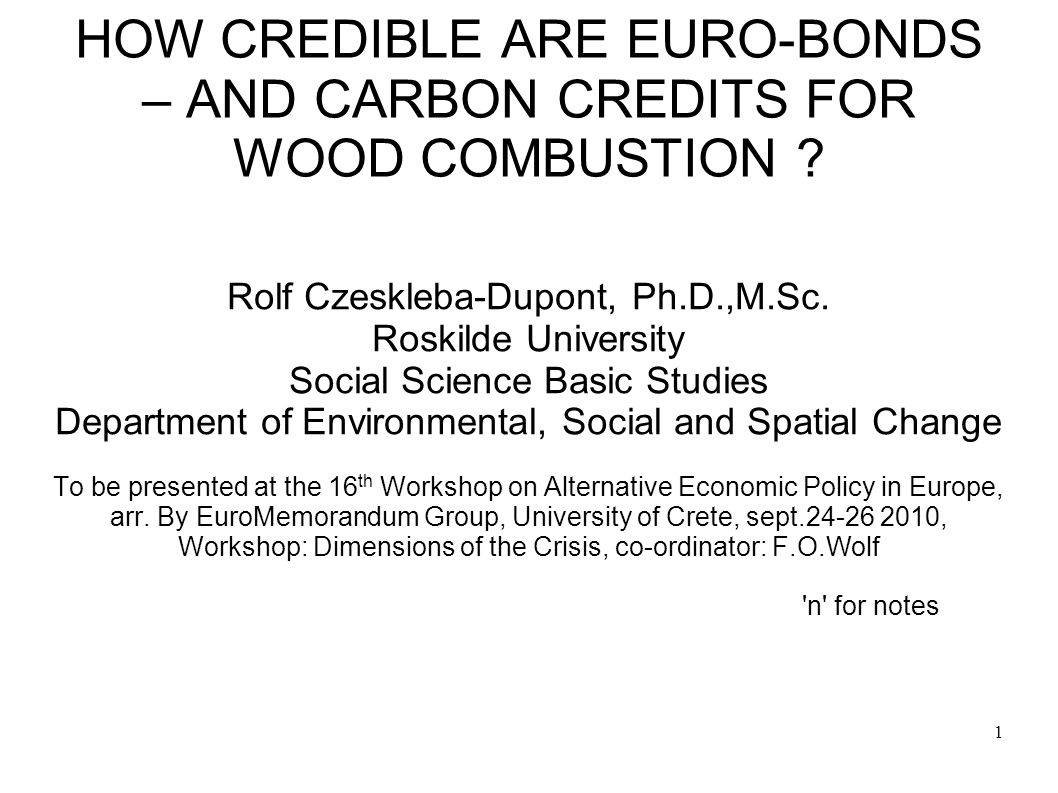 1 HOW CREDIBLE ARE EURO-BONDS – AND CARBON CREDITS FOR WOOD COMBUSTION ? Rolf Czeskleba-Dupont, Ph.D.,M.Sc. Roskilde University Social Science Basic S