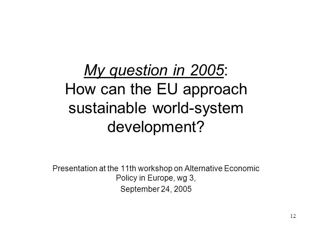 12 My question in 2005: How can the EU approach sustainable world-system development? Presentation at the 11th workshop on Alternative Economic Policy