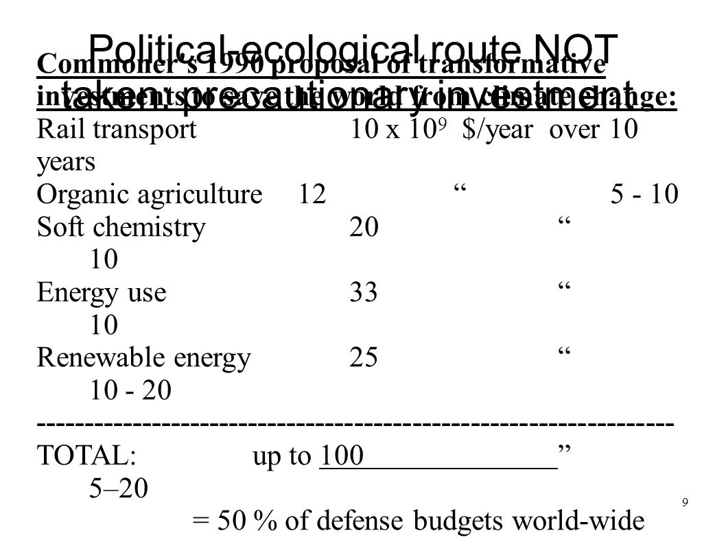 9 Political-ecological route NOT taken: precautionary investment Commoner's 1990 proposal of transformative investments to save the world from climate