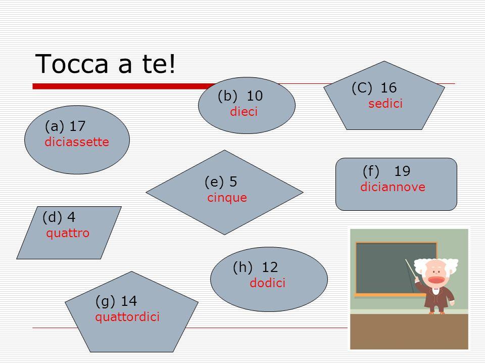 Tocca a te! (a)17 diciassette (d) 4 quattro (C) 16 sedici (e) 5 cinque (h) 12 dodici (b) 10 dieci (f) 19 diciannove (g) 14 quattordici