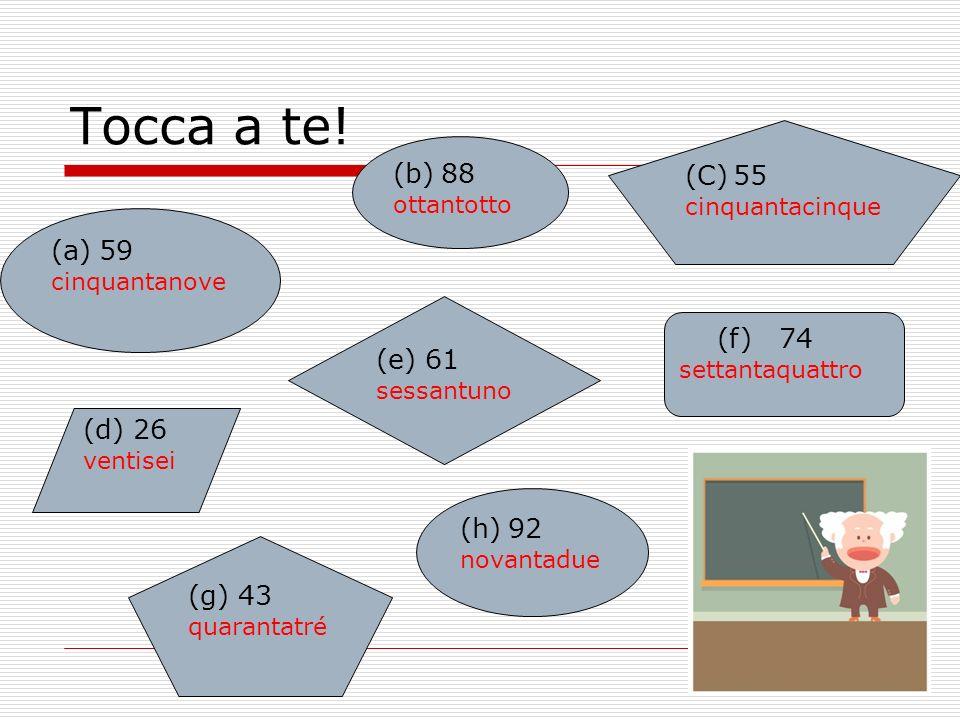 Tocca a te! (a)59 cinquantanove (d) 26 ventisei (C)55 cinquantacinque (e) 61 sessantuno (h)92 novantadue (b)88 ottantotto (f) 74 settantaquattro (g) 4