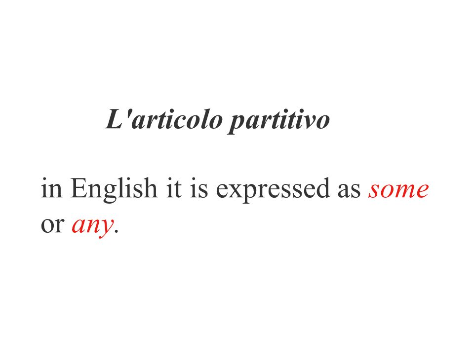 L'articolo partitivo in English it is expressed as some or any.
