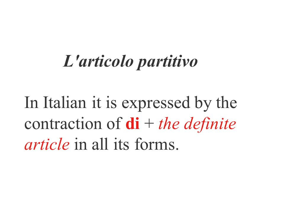 L'articolo partitivo In Italian it is expressed by the contraction of di + the definite article in all its forms.