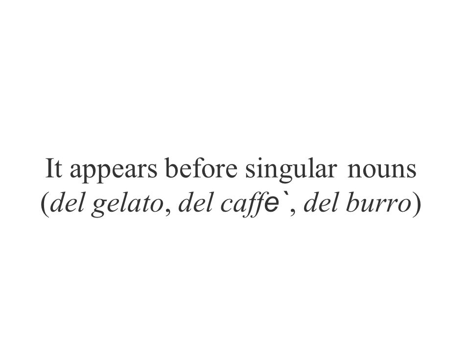 It appears before singular nouns (del gelato, del caff e`, del burro)
