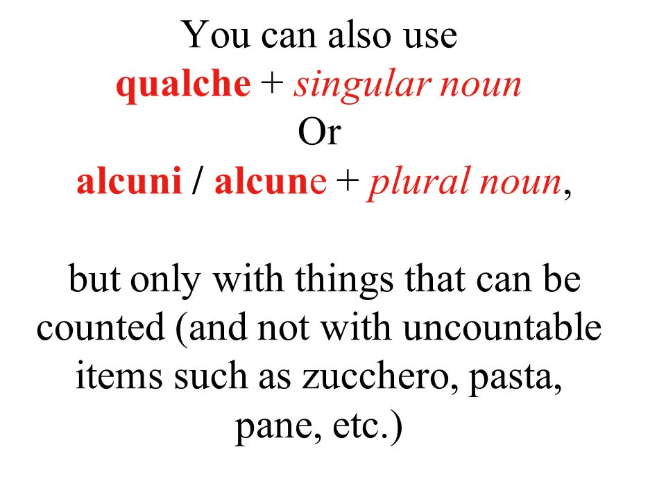 You can also use qualche + singular noun Or alcuni / alcune + plural noun, but only with things that can be counted (and not with uncountable items su
