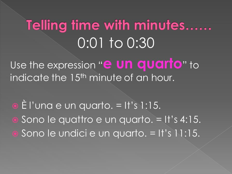 0:01 to 0:30 Use the expression e un quarto to indicate the 15 th minute of an hour.