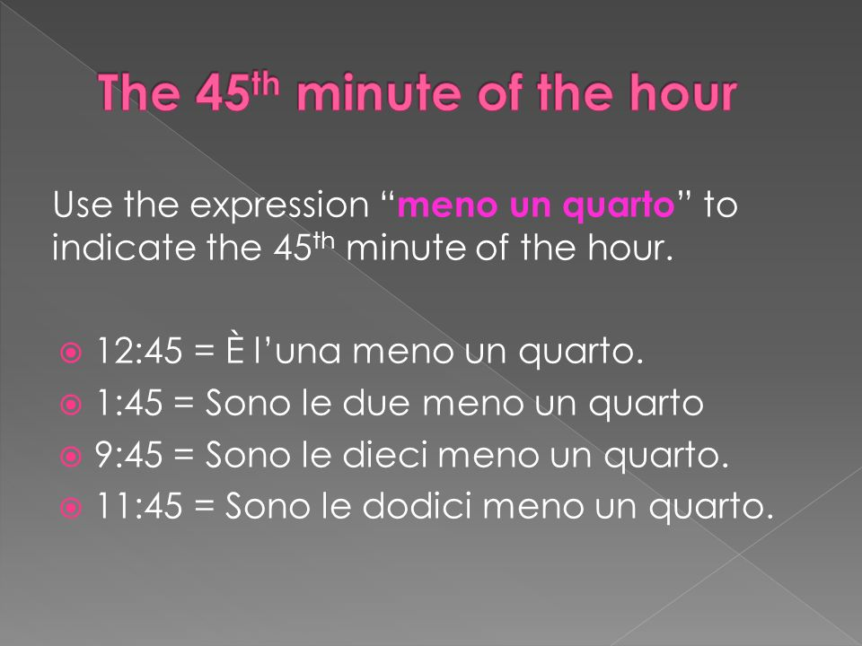 Use the expression meno un quarto to indicate the 45 th minute of the hour.
