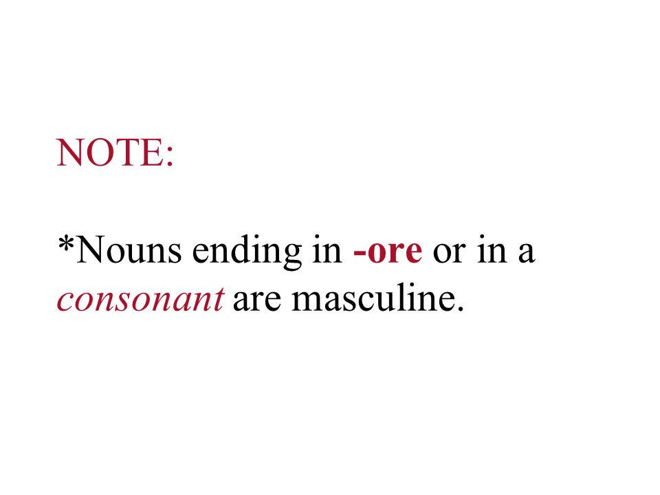NOTE: *Nouns ending in -ore or in a consonant are masculine.