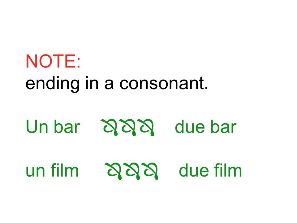 NOTE: ending in a consonant. Un bar due bar un film due film