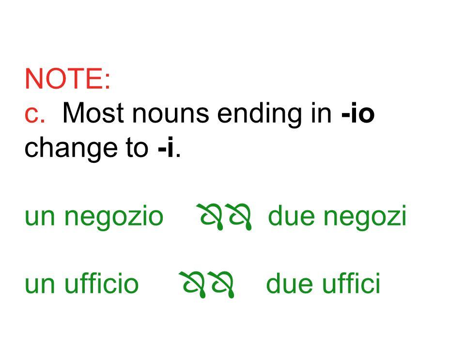 NOTE: c. Most nouns ending in -io change to -i. un negozio due negozi un ufficio due uffici