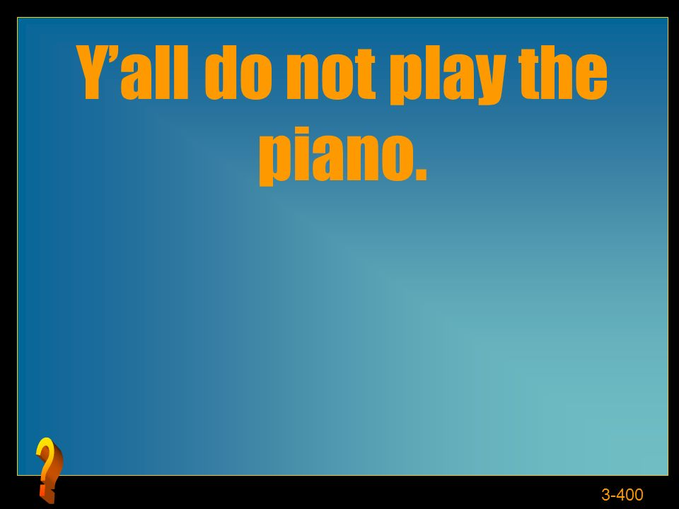 3-400 Yall do not play the piano.