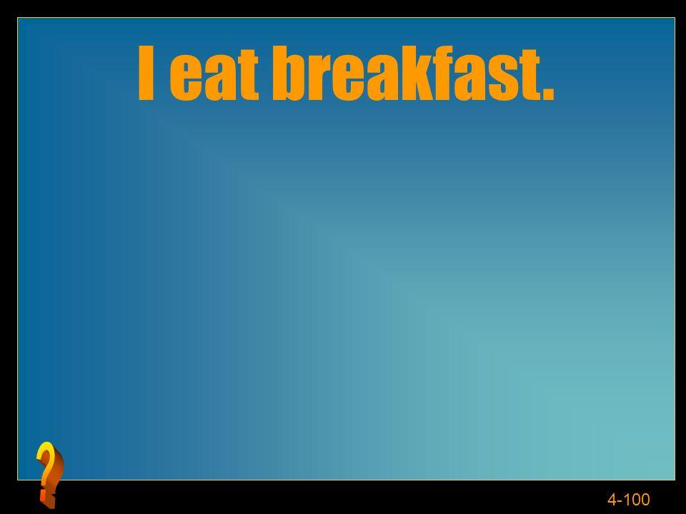 4-100 I eat breakfast.