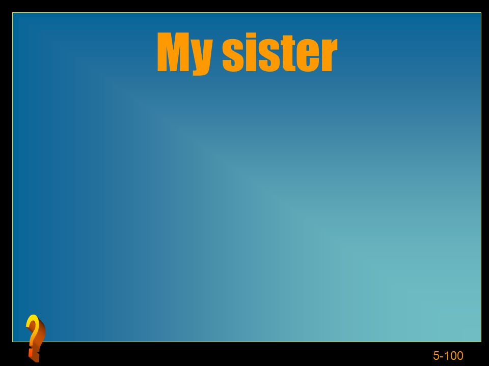 5-100 My sister