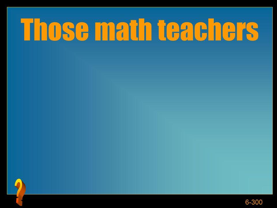 6-300 Those math teachers