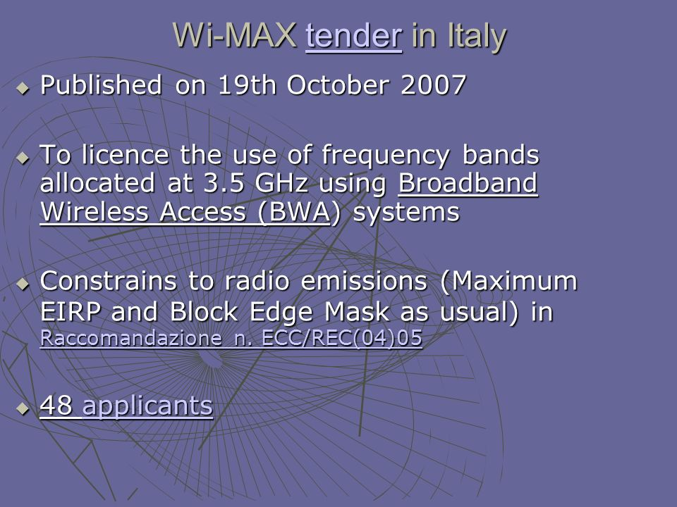 Wi-MAX tender in Italy tender Published on 19th October 2007 Published on 19th October 2007 To licence the use of frequency bands allocated at 3.5 GHz using Broadband Wireless Access (BWA) systems To licence the use of frequency bands allocated at 3.5 GHz using Broadband Wireless Access (BWA) systems Constrains to radio emissions (Maximum EIRP and Block Edge Mask as usual) in Raccomandazione n.