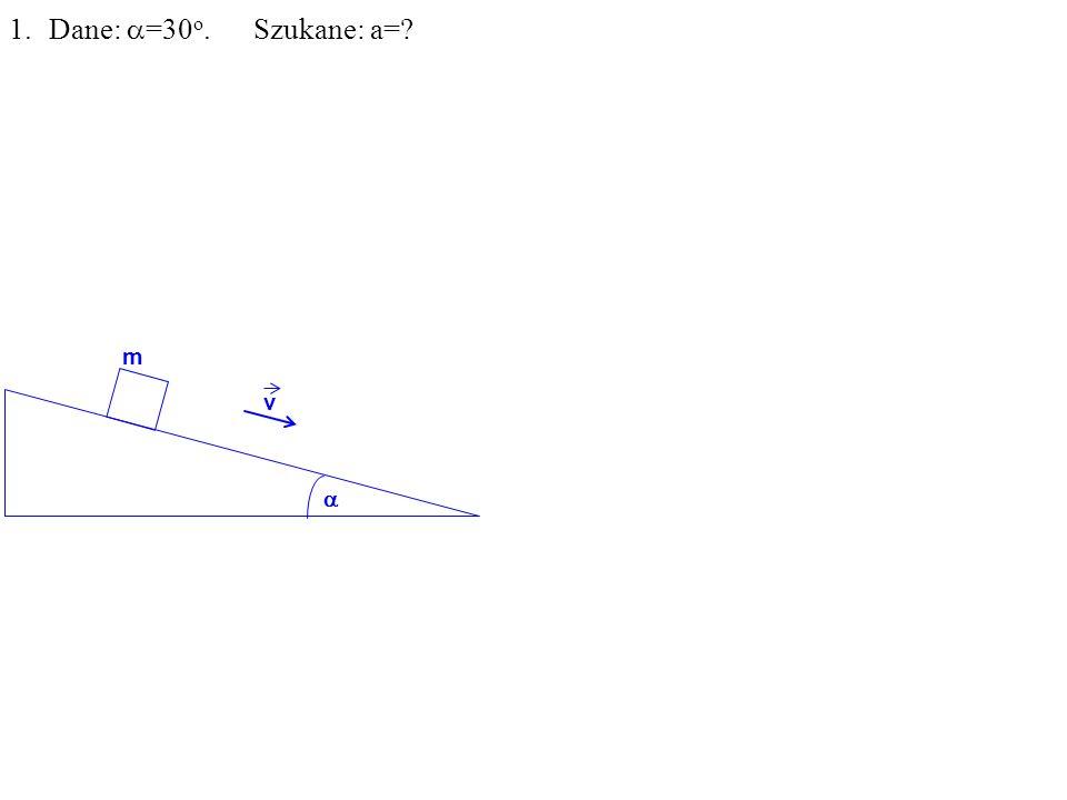 1.Dane: =30 o. Szukane: a= m v