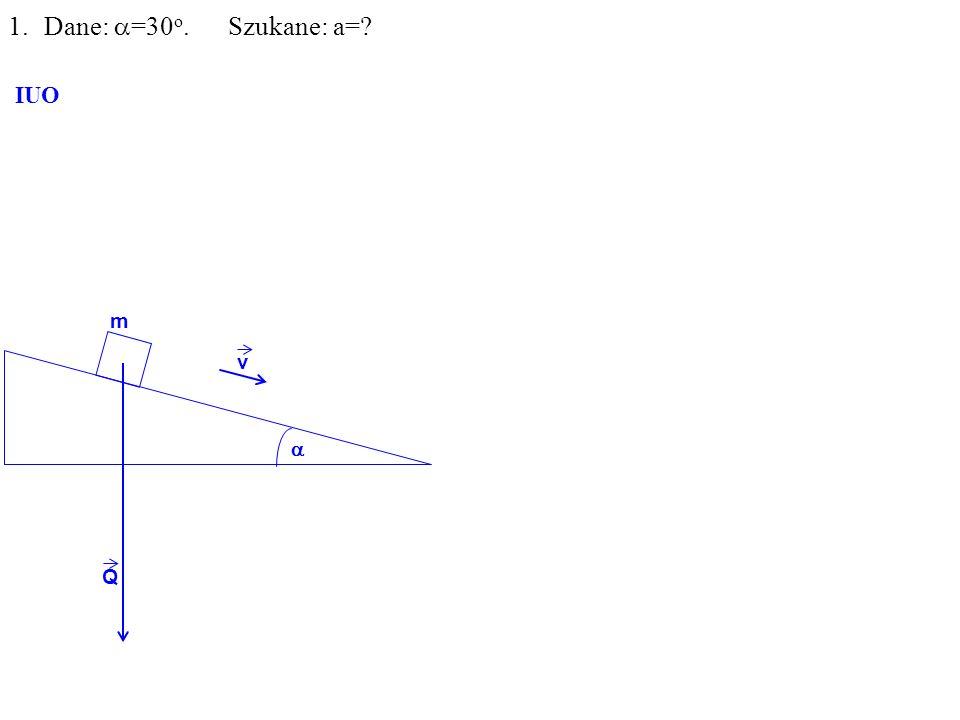 Q m 1.Dane: =30 o. Szukane: a= IUO v
