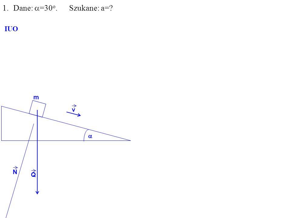 Q N m 1.Dane: =30 o. Szukane: a= IUO v
