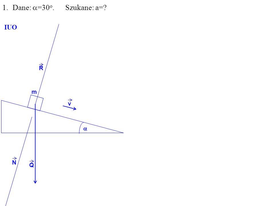Q R N m 1.Dane: =30 o. Szukane: a= IUO v