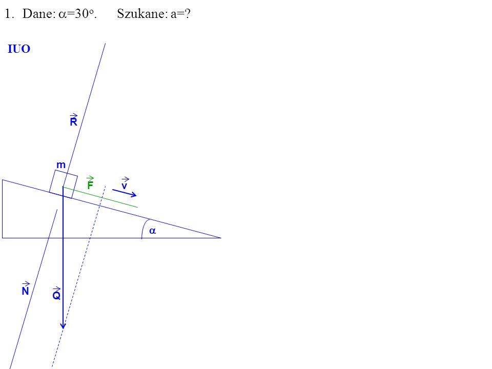 Q R N F m 1.Dane: =30 o. Szukane: a= IUO v