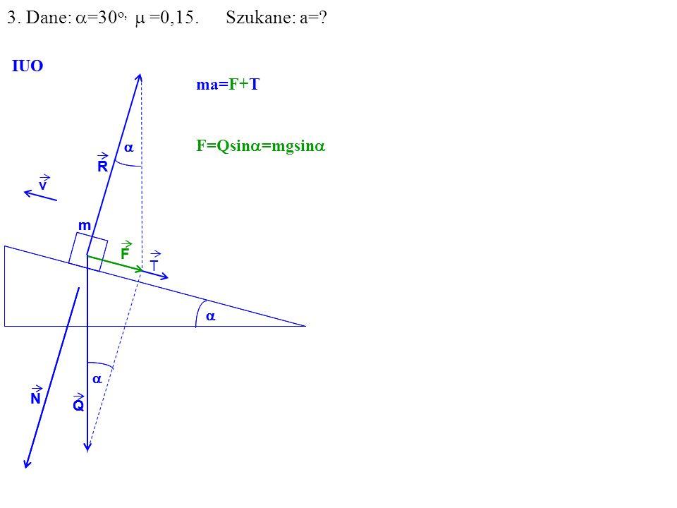 v Q R N F m IUO T ma=F+T F=Qsin =mgsin Q R N F m IUO 3. Dane: =30 o, =0,15. Szukane: a=