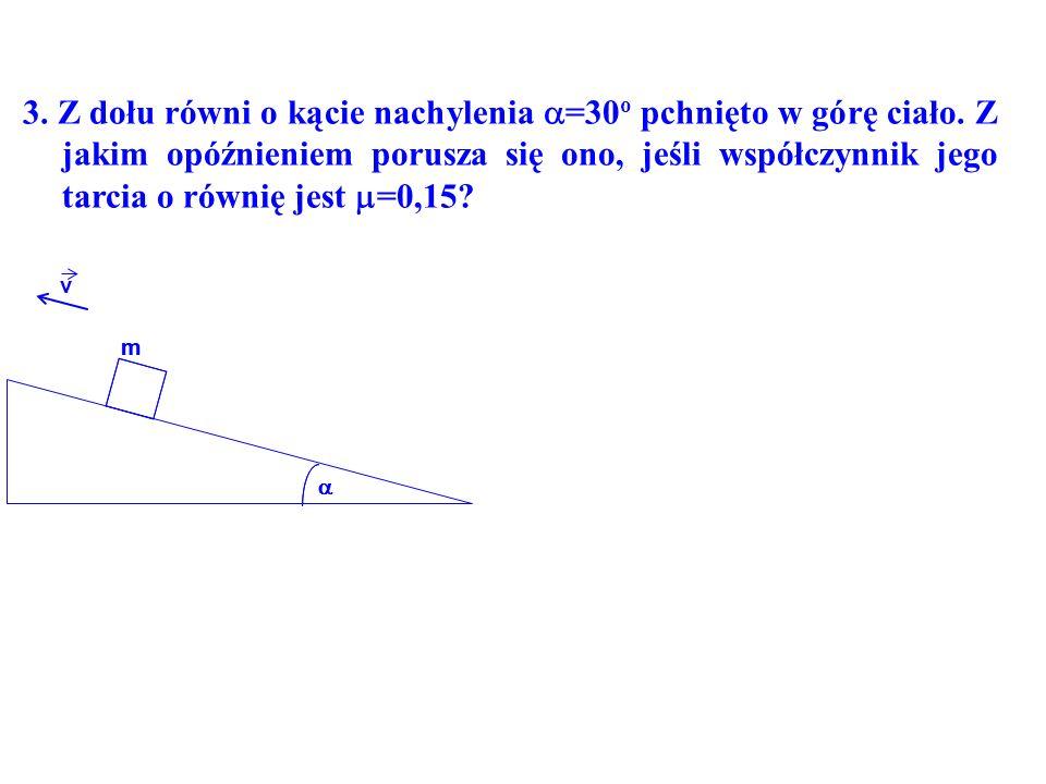 m m v 3. Z dołu równi o kącie nachylenia =30 o pchnięto w górę ciało.