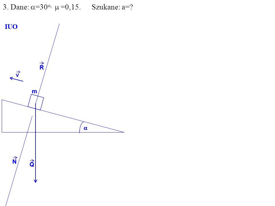 v Q R N m IUO Q R N m IUO 3. Dane: =30 o, =0,15. Szukane: a=