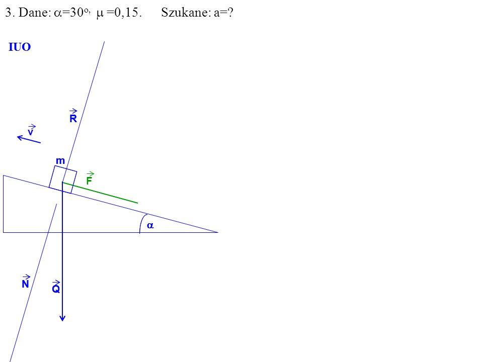 v Q R N m IUO Q R N m IUO 3. Dane: =30 o, =0,15. Szukane: a= F