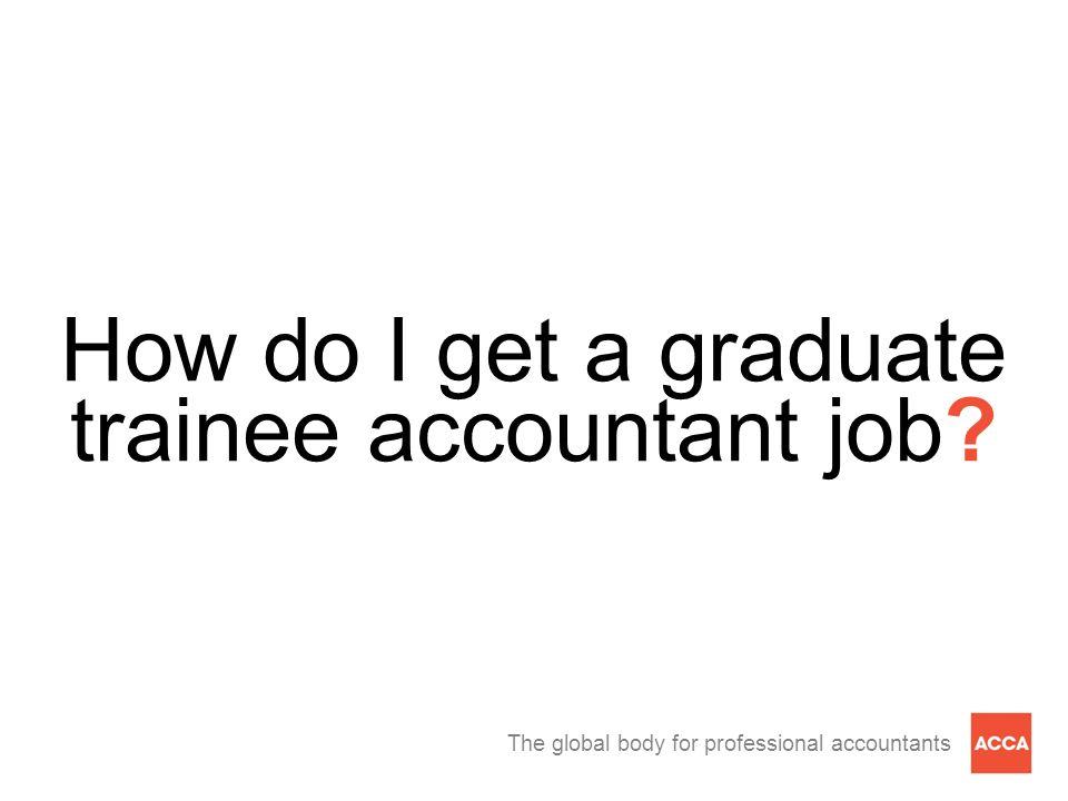 The global body for professional accountants How do I get a graduate trainee accountant job?
