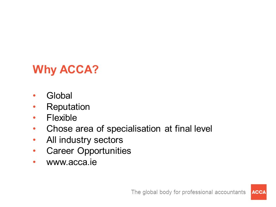 The global body for professional accountants Why ACCA? Global Reputation Flexible Chose area of specialisation at final level All industry sectors Car