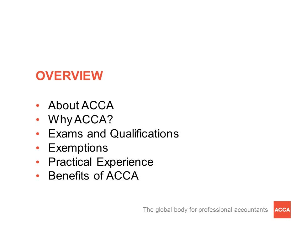 The global body for professional accountants OVERVIEW About ACCA Why ACCA? Exams and Qualifications Exemptions Practical Experience Benefits of ACCA