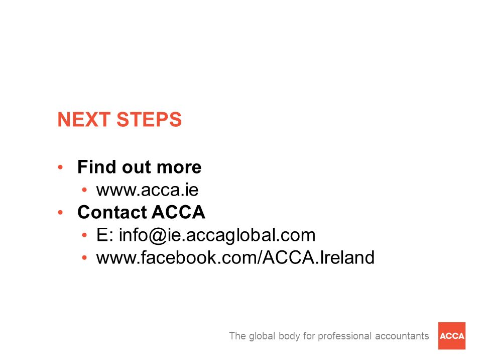 The global body for professional accountants NEXT STEPS Find out more www.acca.ie Contact ACCA E: info@ie.accaglobal.com www.facebook.com/ACCA.Ireland