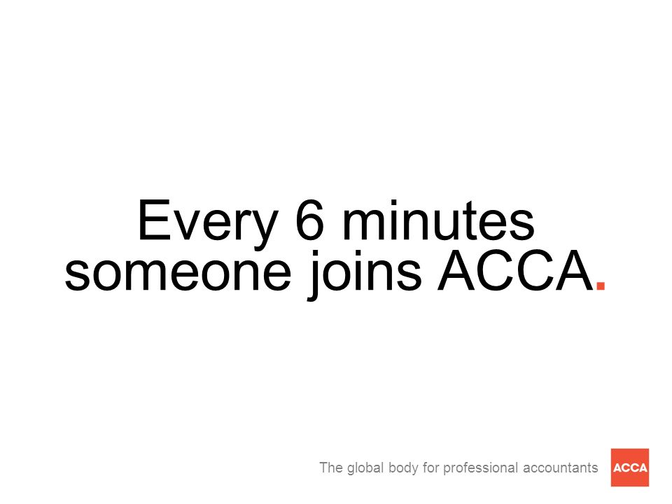 The global body for professional accountants Every 6 minutes someone joins ACCA.