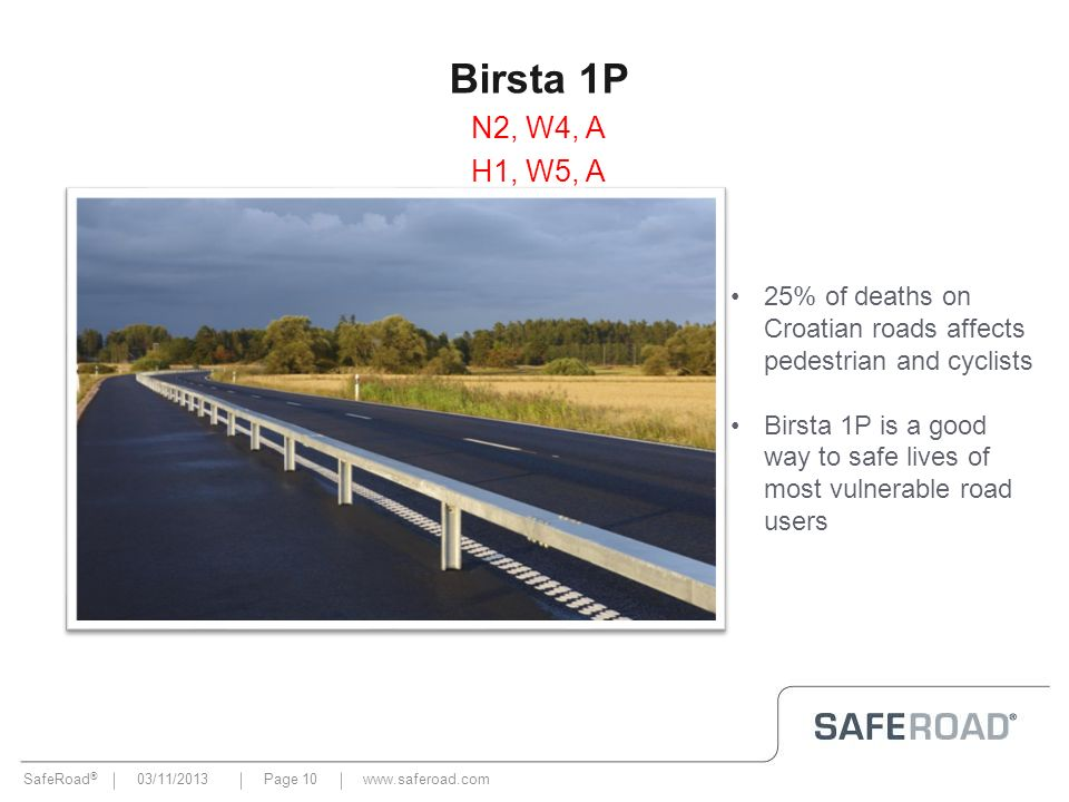 SafeRoad ® 03/11/2013Page 10 Birsta 1P N2, W4, A H1, W5, A www.saferoad.com 25% of deaths on Croatian roads affects pedestrian and cyclists Birsta 1P