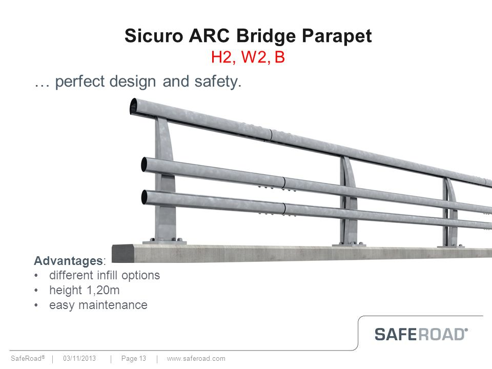 SafeRoad ® 03/11/2013Page 13 Sicuro ARC Bridge Parapet H2, W2, B … perfect design and safety. Advantages: different infill options height 1,20m easy m
