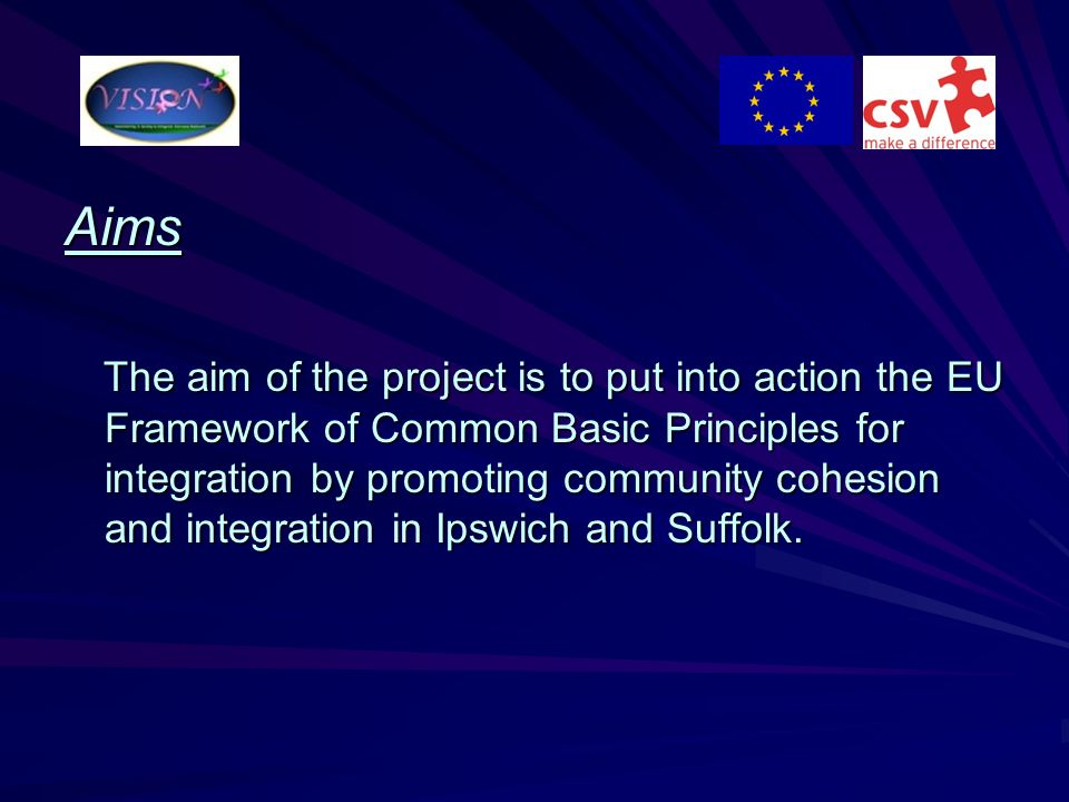 Aims The aim of the project is to put into action the EU Framework of Common Basic Principles for integration by promoting community cohesion and inte