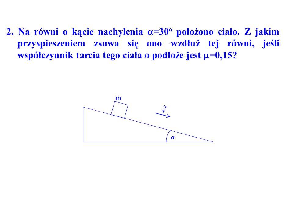 2. Na równi o kącie nachylenia =30 o położono ciało. Z jakim przyspieszeniem zsuwa się ono wzdłuż tej równi, jeśli współczynnik tarcia tego ciała o po