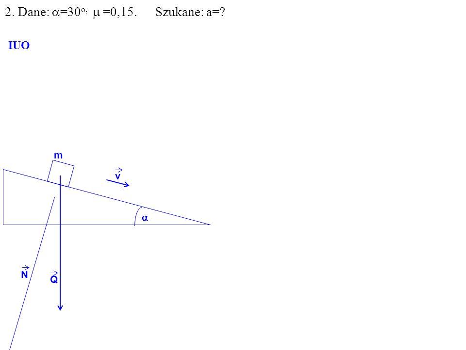 v Q R N F m IUO T ma=F-T F=Qsin =mgsin T= N= R 2. Dane: =30 o, =0,15. Szukane: a=?