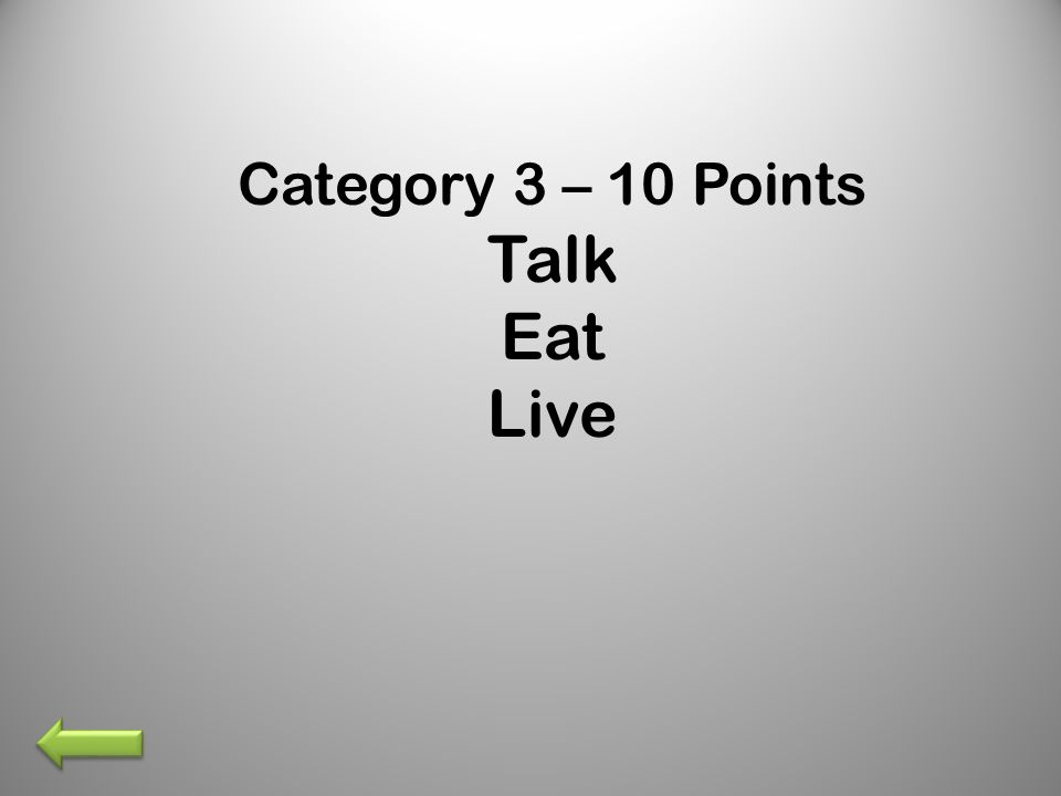Category 3 – 10 Points Talk Eat Live