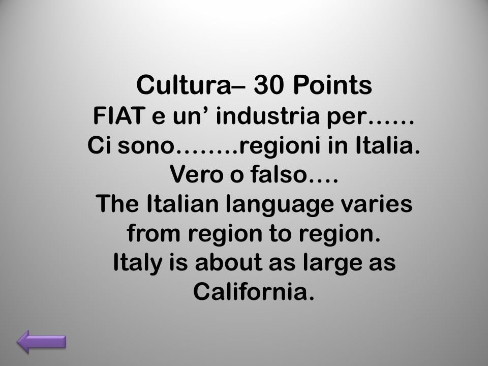 Cultura– 30 Points FIAT e un industria per…… Ci sono……..regioni in Italia. Vero o falso…. The Italian language varies from region to region. Italy is