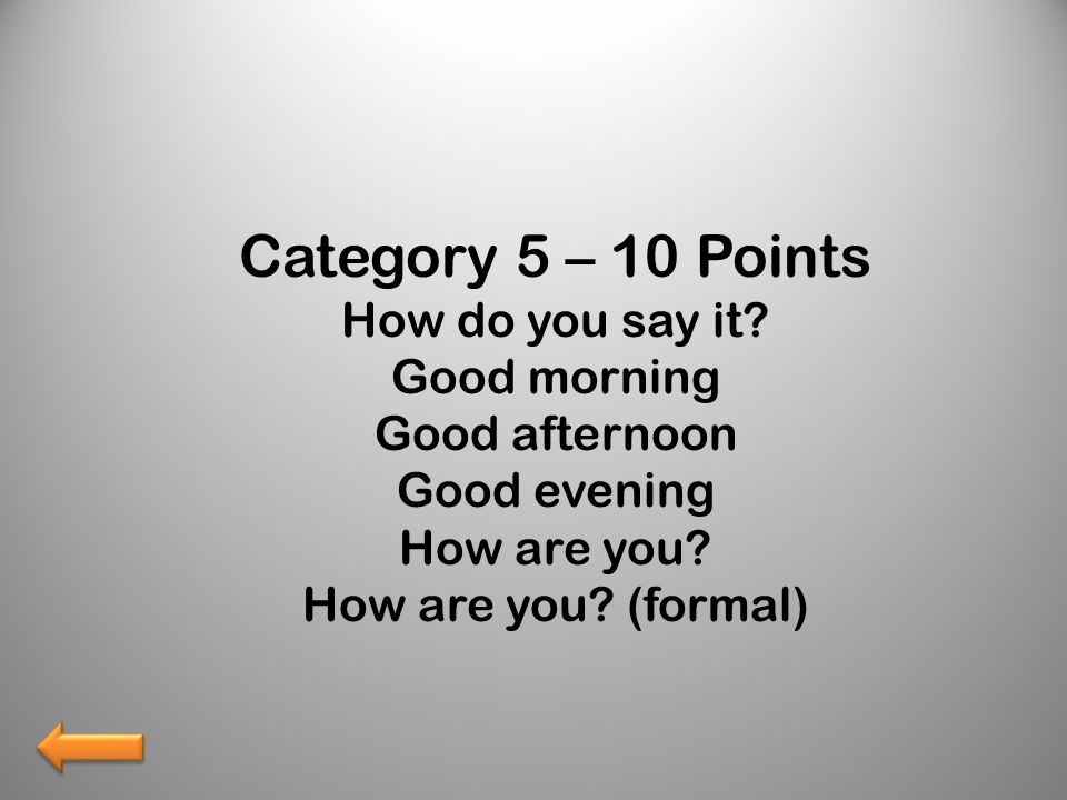 Category 5 – 10 Points How do you say it? Good morning Good afternoon Good evening How are you? How are you? (formal)